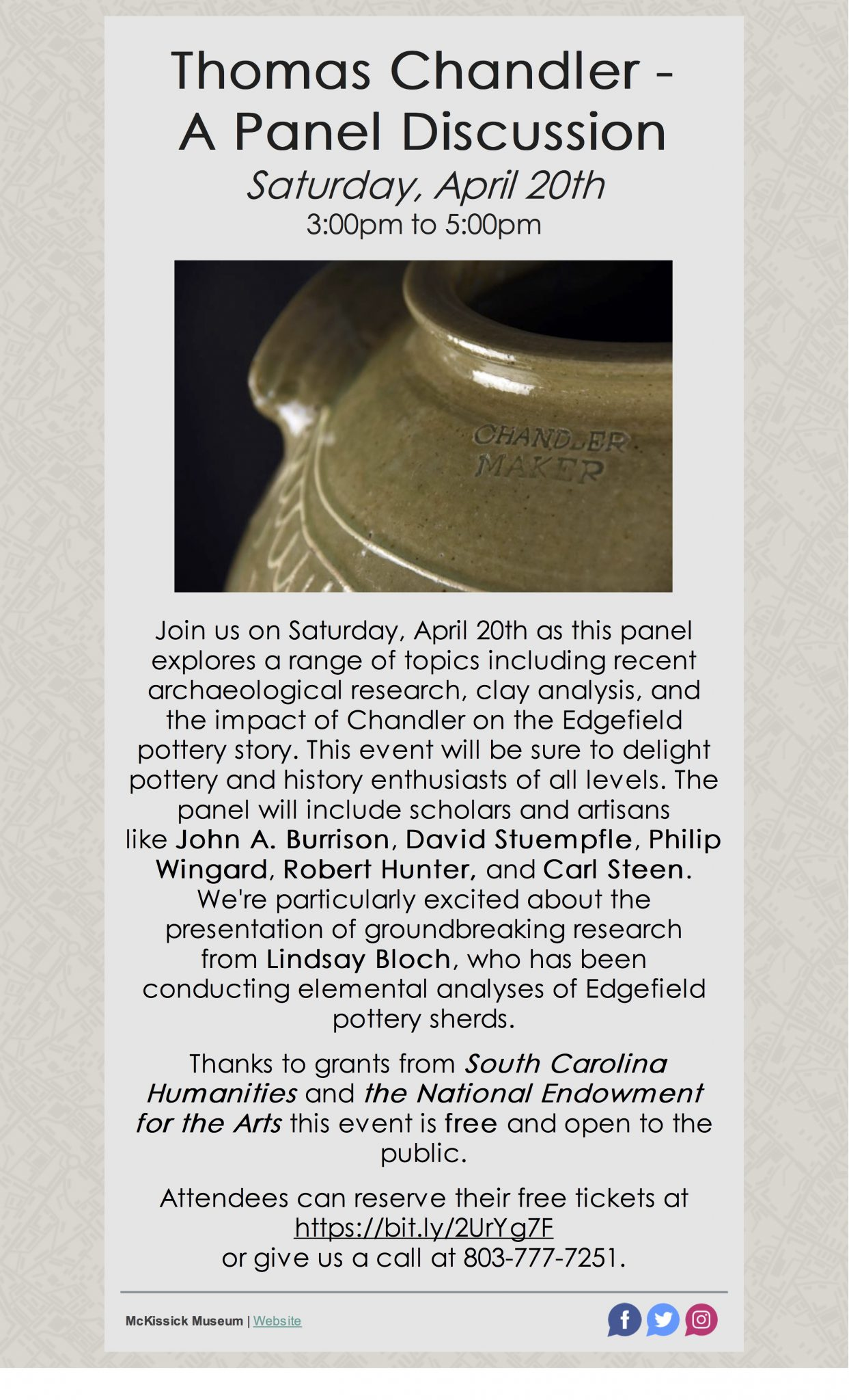 Flyer for event: Thomas Chandler - A Panel Discussion Saturday, April 20th 3:00pm to 5:00pm Join us on Saturday, April 20th as this panel explores a range of topics including recent archaeological research, clay analysis, and the impact of Chandler on the Edgefield pottery story. This event will be sure to delight pottery and history enthusiasts of all levels. The panel will include scholars and artisans like John A. Burrison, David Stuempfle, Philip Wingard, Robert Hunter, and Carl Steen. We're particularly excited about the presentation of groundbreaking research from Lindsay Bloch, who has been conducting elemental analyses of Edgefield pottery sherds. Thanks to grants from South Carolina Humanities and the National Endowment for the Arts this event is free and open to the public. Attendees can reserve their free tickets at https://bit.ly/2UrYg7F or give us a call at 803-777-7251.