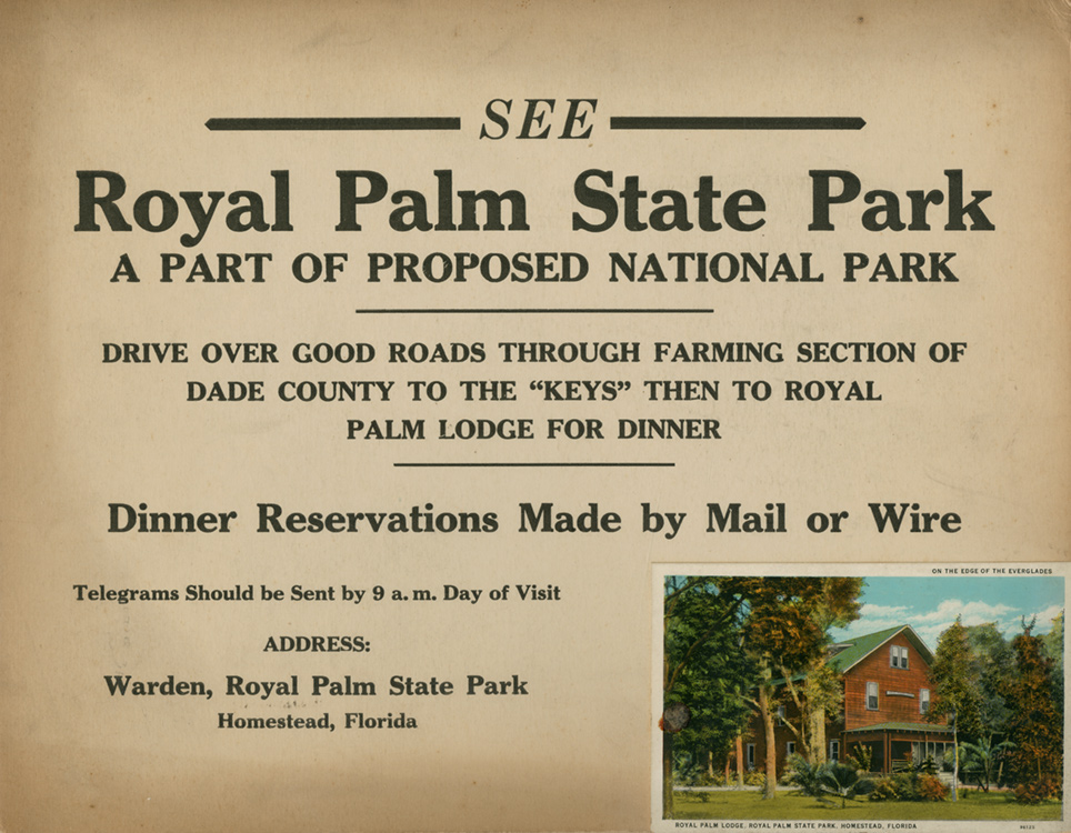 """Advertisements for Royal Palm State Park with image of the Royal Palm Lodge. Advertisement reads, """"See Royal Palm State Park a part of proposed national park. Drive over good roads through farming section of Dade County to the """"Keys"""" then to Royal Palm Lodge for dinner. Dinner reservations made by mail or wire. Telegrams should be sent by 9 a.m. day of visit. Address: Warden, Royal Parm State Part Homestead, Florida."""
